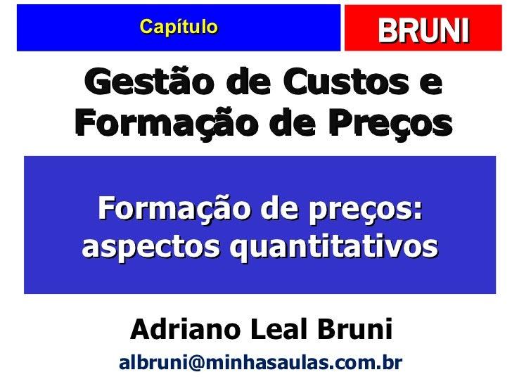 Capítulo Formação de preços: aspectos quantitativos Gestão de Custos e Formação de Preços Adriano Leal Bruni [email_address]