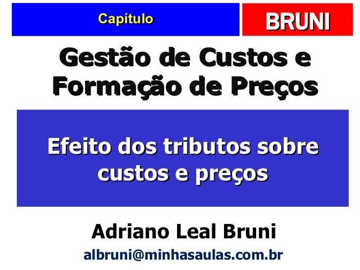 Capítulo Efeito dos tributos sobre custos e preços Gestão de Custos e Formação de Preços Adriano Leal Bruni [email_address]