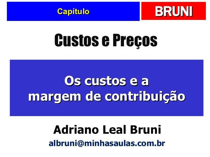 Capítulo Os custos e a margem de contribuição Custos e Preços Adriano Leal Bruni [email_address]