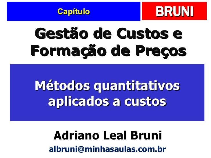 Capítulo Métodos quantitativos aplicados a custos Gestão de Custos e Formação de Preços Adriano Leal Bruni [email_address]