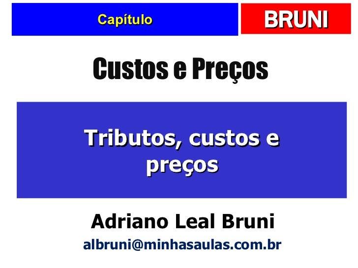 Capítulo Tributos, custos e preços Custos e Preços Adriano Leal Bruni [email_address]
