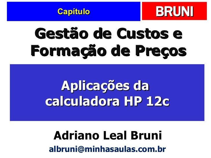 Capítulo Aplicações da  calculadora HP 12c Gestão de Custos e Formação de Preços Adriano Leal Bruni [email_address]