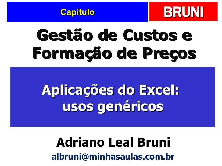 Capítulo Aplicações do Excel:  usos genéricos Gestão de Custos e Formação de Preços Adriano Leal Bruni [email_address]