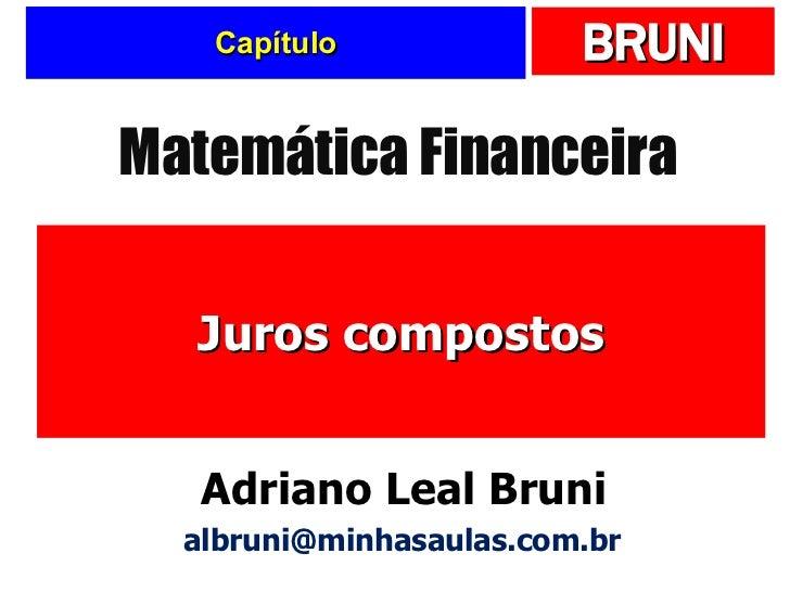 Capítulo Juros compostos Matemática Financeira Adriano Leal Bruni [email_address]