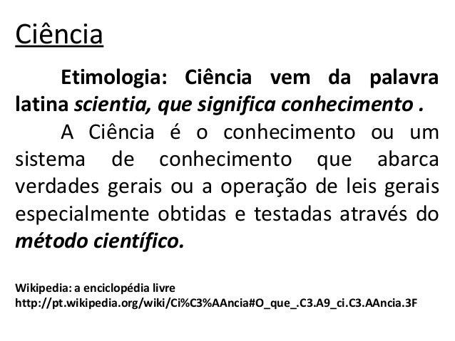 Ciência  Etimologia: Ciência vem da palavra  latina scientia, que significa conhecimento .  A Ciência é o conhecimento ou ...