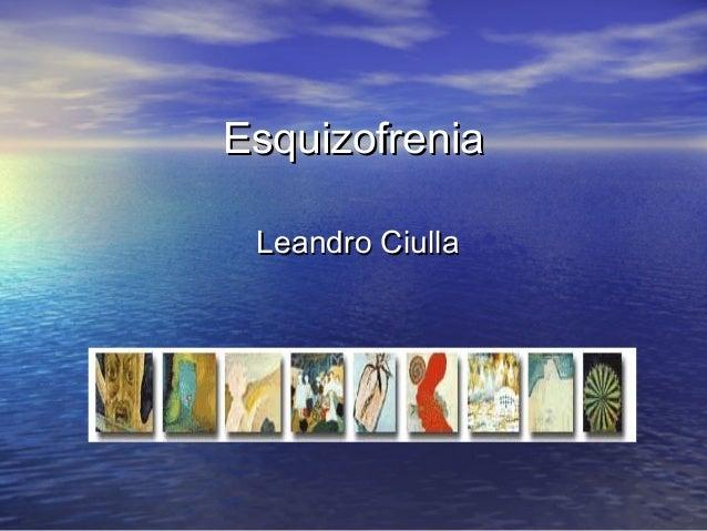 EsquizofreniaEsquizofrenia Leandro CiullaLeandro Ciulla