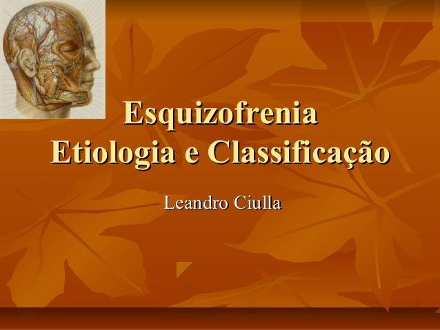 EsquizofreniaEsquizofrenia Etiologia e ClassificaçãoEtiologia e Classificação Leandro CiullaLeandro Ciulla