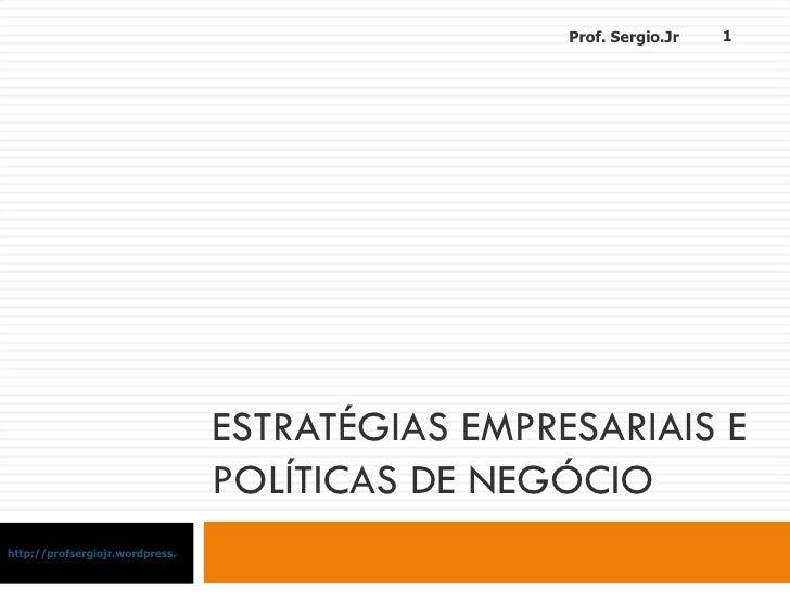 ESTRATÉGIAS EMPRESARIAIS E POLÍTICAS DE NEGÓCIO http://profsergiojr.wordpress.com Prof. Sergio.Jr