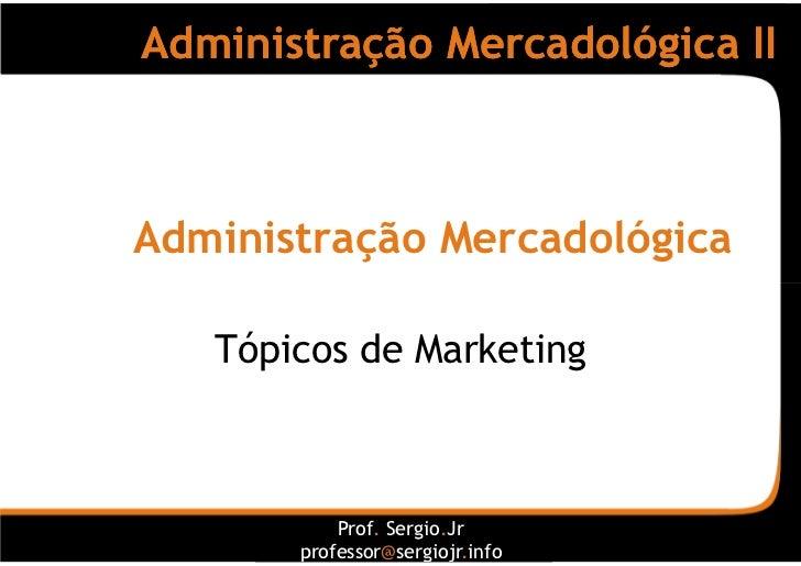 Administração Mercadológica II    Administração Mercadológica     Tópicos de Marketing               Prof. Sergio.Jr      ...