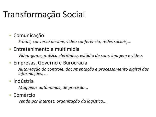 Transformação Social • Comunicação E-mail, conversa on-line, vídeo conferência, redes sociais,... • Entretenimento e multi...