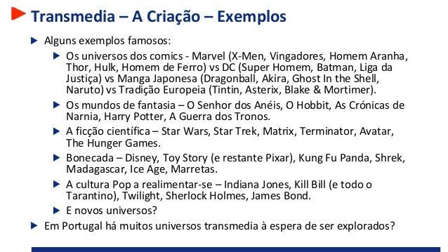 Transmedia – A Criação – Exemplos Alguns exemplos famosos: Os universos dos comics - Marvel (X-Men, Vingadores, Homem Aran...