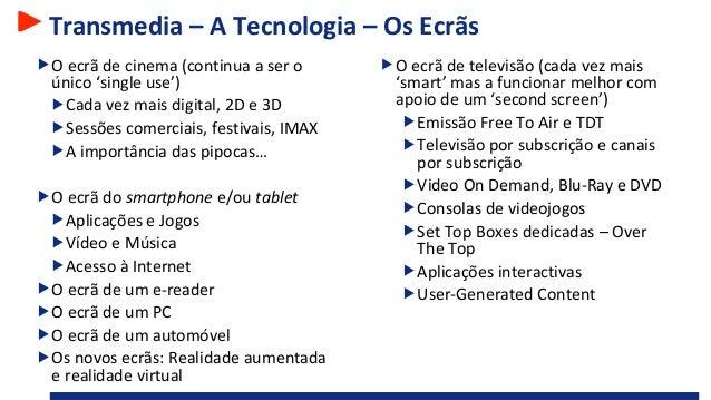 Transmedia – A Tecnologia – Os Ecrãs O ecrã de cinema (continua a ser o único 'single use') Cada vez mais digital, 2D e 3D...