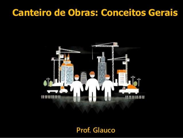Canteiro de Obras: Conceitos Gerais Prof. Glauco