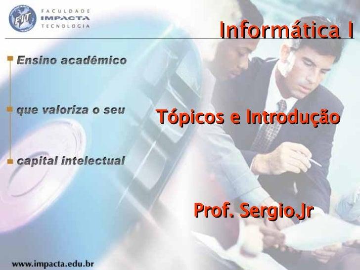 Informática I Tópicos e Introdução Prof. Sergio.Jr