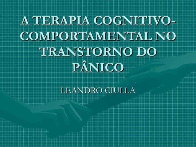 A TERAPIA COGNITIVO-A TERAPIA COGNITIVO- COMPORTAMENTAL NOCOMPORTAMENTAL NO TRANSTORNO DOTRANSTORNO DO PÂNICOPÂNICO LEANDR...