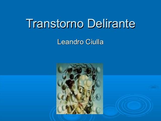 Transtorno DeliranteTranstorno Delirante Leandro CiullaLeandro Ciulla