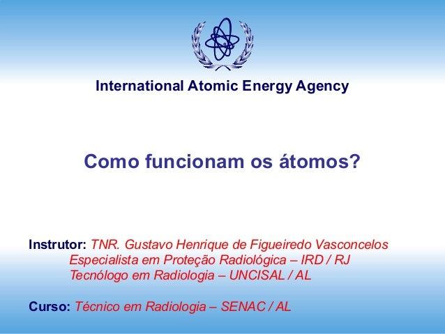 International Atomic Energy Agency        Como funcionam os átomos?Instrutor: TNR. Gustavo Henrique de Figueiredo Vasconce...