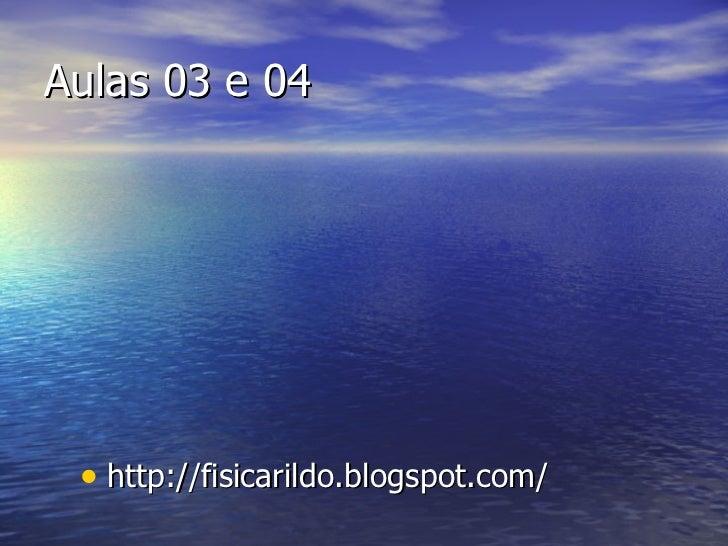 Aulas 03 e 04 <ul><li>http://fisicarildo.blogspot.com/ </li></ul>