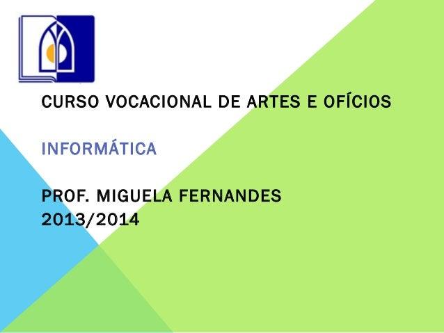 CURSO VOCACIONAL DE ARTES E OFÍCIOS INFORMÁTICA PROF. MIGUELA FERNANDES 2013/2014