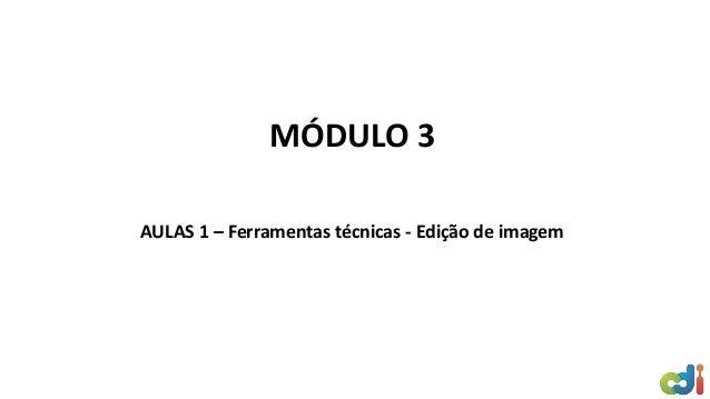 MÓDULO 3 AULAS 1 – Ferramentas técnicas - Edição de imagem