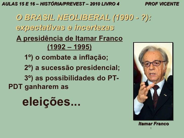 AULAS 15 E 16 – HISTÓRIA/PREVEST – 2010 LIVRO 4     PROF VICENTE     O BRASIL NEOLIBERAL (1990 - ?):     expectativas e in...
