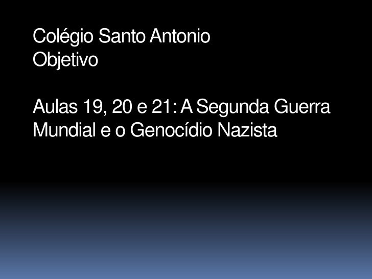 Colégio Santo AntonioObjetivoAulas 19, 20 e 21: A Segunda GuerraMundial e o Genocídio Nazista