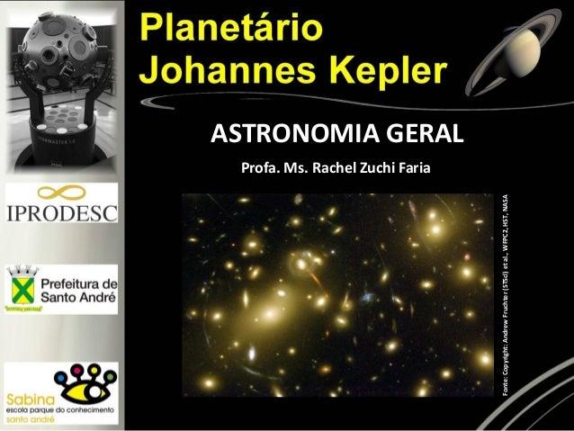 ASTRONOMIA GERAL Fonte:Copyright:AndrewFruchter(STScl)etal.,WFPC2,HST,NASA Profa. Ms. Rachel Zuchi Faria
