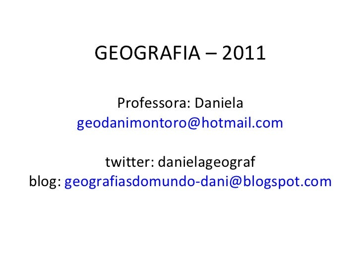GEOGRAFIA – 2011 Professora: Daniela [email_address] twitter: danielageograf blog:  [email_address]