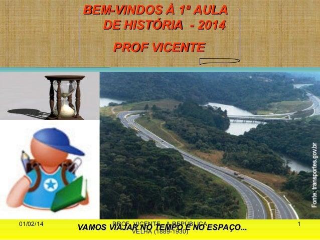 BEM-VINDOS À 1ª AULA DE HISTÓRIA - 2014 PROF VICENTE  01/02/14  PROF. VICENTE - A REPÚBLICA VAMOS VIAJAR NO (1889-1930) NO...