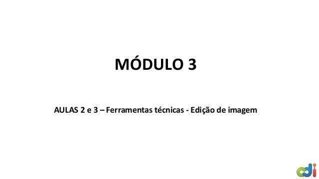 MÓDULO 3 AULAS 2 e 3 – Ferramentas técnicas - Edição de imagem