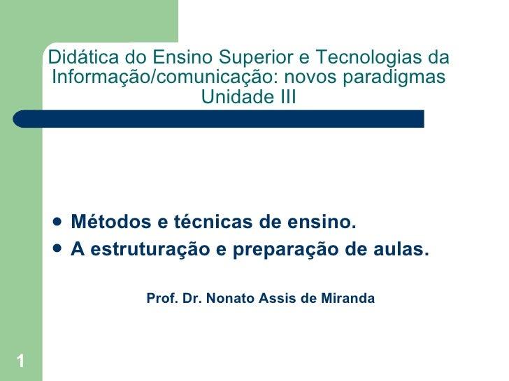Didática do Ensino Superior e Tecnologias da Informação/comunicação: novos paradigmas Unidade III <ul><li>Métodos e técnic...