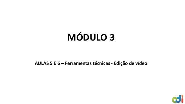 MÓDULO 3 AULAS 5 E 6 – Ferramentas técnicas - Edição de vídeo