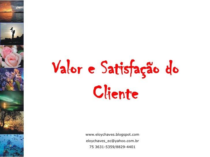 Valor e Satisfação do        Cliente      www.eloychaves.blogspot.com      eloychaves_ec@yahoo.com.br       75 3631-5359/8...