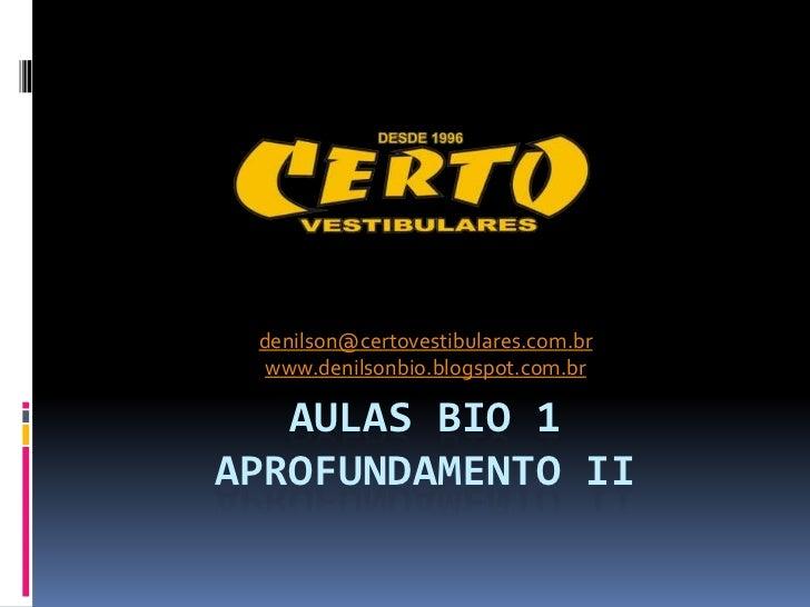 denilson@certovestibulares.com.br  www.denilsonbio.blogspot.com.br   AULAS BIO 1APROFUNDAMENTO II