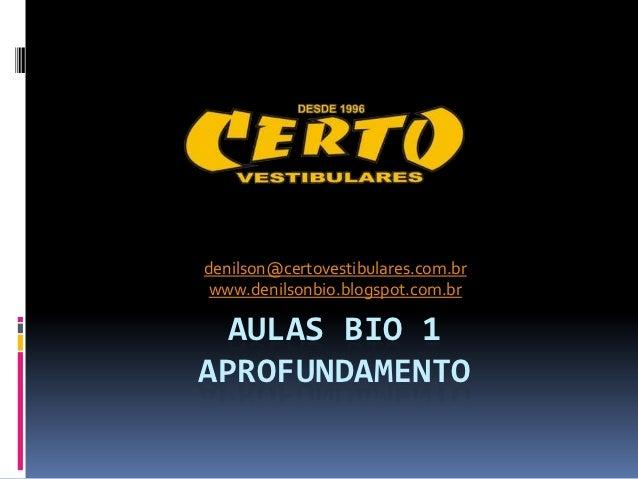 denilson@certovestibulares.com.br www.denilsonbio.blogspot.com.br AULAS BIO 1APROFUNDAMENTO