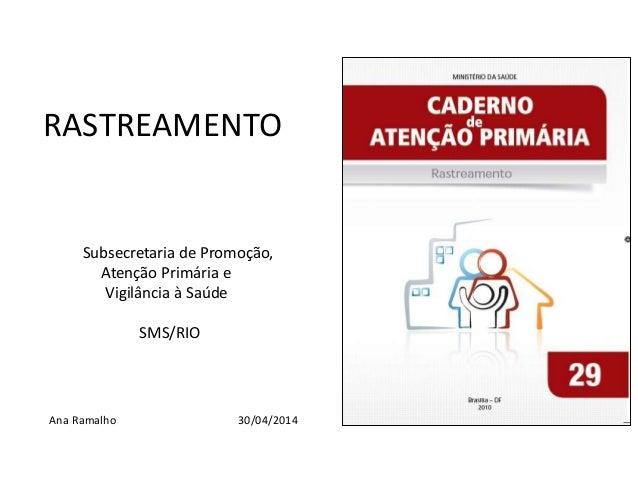 RASTREAMENTO Subsecretaria de Promoção, Atenção Primária e Vigilância à Saúde SMS/RIO Ana Ramalho 30/04/2014