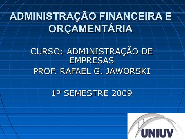 ADMINISTRAÇÃO FINANCEIRA E      ORÇAMENTÁRIA   CURSO: ADMINISTRAÇÃO DE           EMPRESAS   PROF. RAFAEL G. JAWORSKI      ...