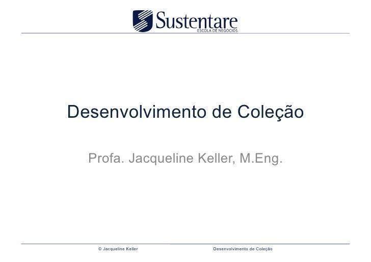 Desenvolvimento de Coleção  Profa. Jacqueline Keller, M.Eng.   © Jacqueline Keller   Desenvolvimento de Coleção