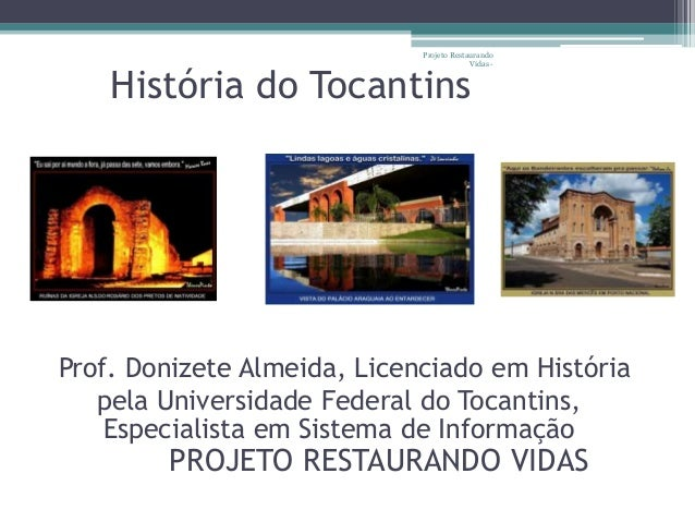 Projeto Restaurando  Vidas -  História do Tocantins  Prof. Donizete Almeida, Licenciado em História  pela Universidade Fed...
