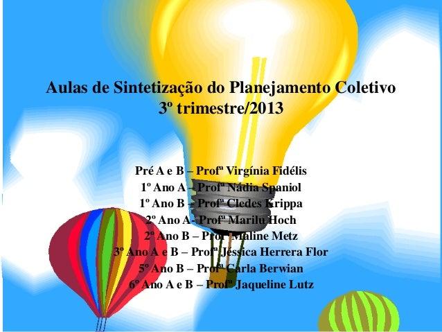 Aulas de Sintetização do Planejamento Coletivo 3º trimestre/2013  Pré A e B – Profª Virgínia Fidélis 1º Ano A – Profª Nádi...