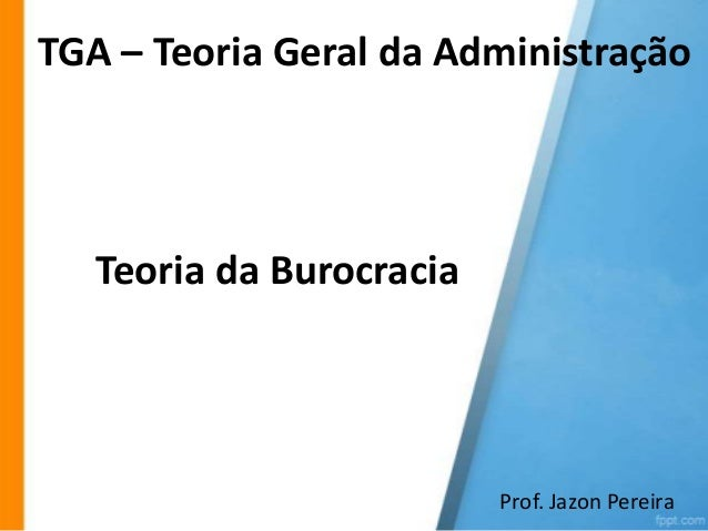 TGA – Teoria Geral da Administração  Teoria da Burocracia  Prof. Jazon Pereira