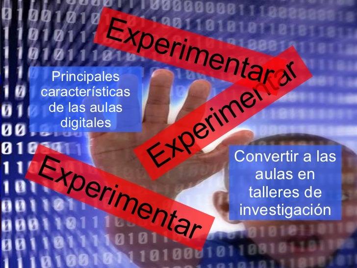 Experimentar Experimentar Experimentar Principales características de las aulas digitales Convertir a las aulas en tallere...