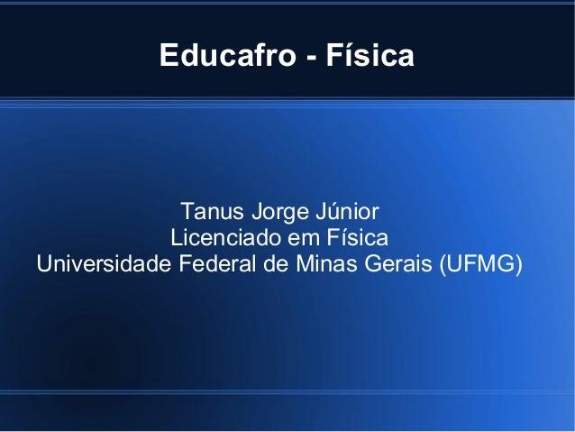Educafro - Física             Tanus Jorge Júnior            Licenciado em FísicaUniversidade Federal de Minas Gerais (UFMG)