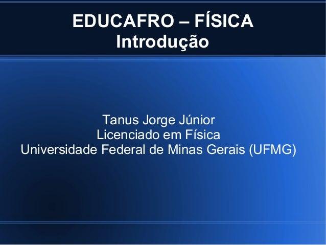 EDUCAFRO – FÍSICA           Introdução             Tanus Jorge Júnior            Licenciado em FísicaUniversidade Federal ...