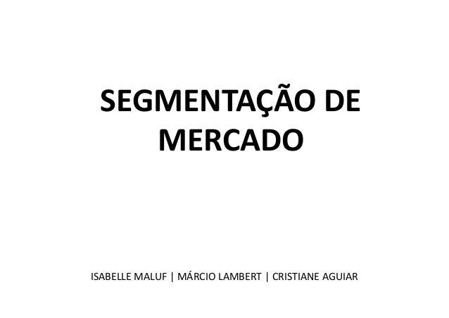 SEGMENTAÇÃO DE       MERCADO ISABELLE MALUF | MÁRCIO LAMBERT | CRISTIANE AGUIAR