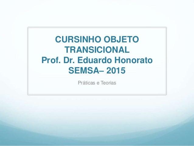 CURSINHO OBJETO TRANSICIONAL Prof. Dr. Eduardo Honorato SEMSA– 2015 Práticas e Teorias
