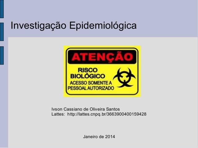 Investigação Epidemiológica  Ivson Cassiano de Oliveira Santos Lattes: http://lattes.cnpq.br/3663900400159428  Janeiro de ...