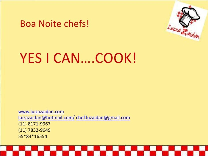 Boa Noite chefs!<br />YES I CAN….COOK!<br />www.luizazaidan.com<br />luizazaidan@hotmail.com/chef.luzaidan@gmail.com<br />...