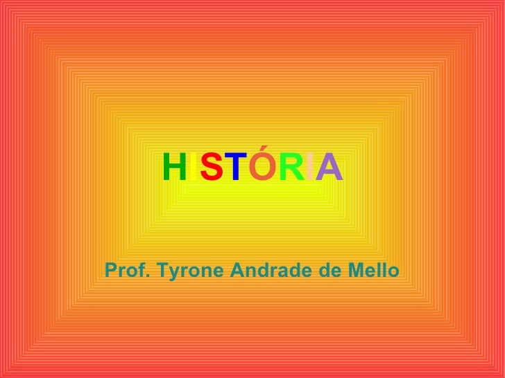 H I S T Ó R I A Prof. Tyrone Andrade de Mello