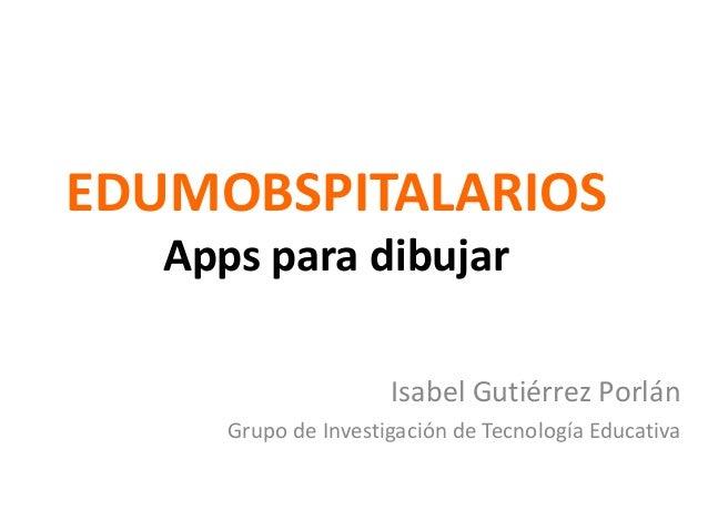 EDUMOBSPITALARIOS Apps para dibujar Isabel Gutiérrez Porlán Grupo de Investigación de Tecnología Educativa